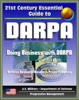 21st Century Essential Guide to DARPA: Defense Advanced Research Projects Agency, Doing Business with DARPA, Overview of Mission, Management, Projects, DoD Future Military Technologies and Science