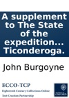 A Supplement To The State Of The Expedition From Canada Containing General Burgoynes Orders Respecting The Principal Movements  Of The Army To The Raising Of The Siege Of Ticonderoga