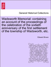 Wadsworth Memorial: containing an account of the proceedings of the celebration of the sixtieth anniversary of the first settlement of the township of Wadsworth, etc.