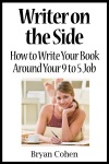 Writer On The Side How To Write Your Book Around Your 9 To 5 Job