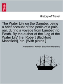 THE WATER LILY ON THE DANUBE: BEING A BRIEF ACCOUNT OF THE PERILS OF A PAIR-OAR, DURING A VOYAGE FROM LAMBETH TO PESTH. BY THE AUTHOR OF THE LOG OF THE WATER LILY [I.E. ROBERT BLACKFORD MANSFIELD], ETC. [WITH PLATES.]
