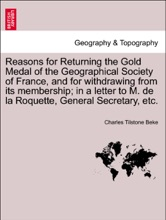 Reasons For Returning The Gold Medal Of The Geographical Society Of France, And For Withdrawing From Its Membership; In A Letter To M. De La Roquette, General Secretary, Etc.