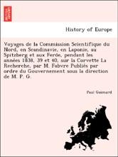 Voyages de la Commission Scientifique du Nord, en Scandinavie, en Laponie, au Spitzberg et aux Feröe, pendant les années 1838, 39 et 40, sur la Corvette La Recherche, par M. Fabvre Publiés par ordre du Gouvernement sous la direction de M. P. G.