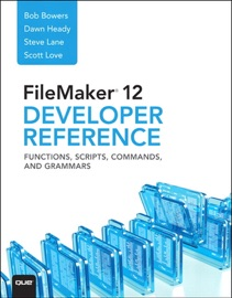 FileMaker 12 Developers Reference: Functions, Scripts, Commands, and Grammars - Bob Bowers, Steve Lane, Scott Love & Dawn Heady