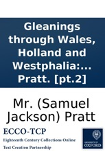 Gleanings through Wales, Holland and Westphalia: with views of peace and war at home and abroad. To which is added Humanity; or the rights of nature. A poem, revised and corrected. By Mr. Pratt. [pt.2]