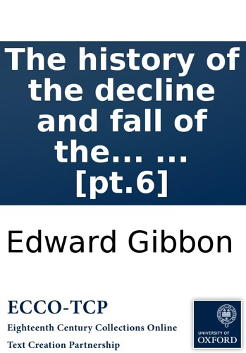 Edward Gibbon - The history of the decline and fall of the Roman Empire: By Edward Gibbon, Esq; ... [pt.6]
