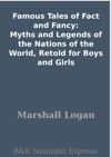 Famous Tales Of Fact And Fancy Myths And Legends Of The Nations Of The World Retold For Boys And Girls
