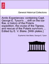 Arctic Experiences: containing Capt. George E. Tyson's ... drift on the ice-floe, a history of the Polaris expedition, the cruise of the Tigress, and rescue of the Polaris survivors ... Edited by E. V. Blake. [With plates.]
