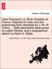 Liber Fluviorum; Or, River Scenery Of France. Depicted In Sixty-one Line Engravings From Drawings By J. M. W. Turner ... With Descriptive Letter-press By Leitch Ritchie; And A Biographical Sketch By Alaric A. Watts.