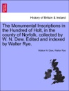 The Monumental Inscriptions In The Hundred Of Holt In The County Of Norfolk Collected By W N Dew Edited And Indexed By Walter Rye
