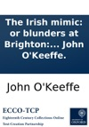 The Irish Mimic Or Blunders At Brighton A Musical Entertainment In Two Acts As Performed At The Theatre-Royal Covent-Garden With Universal Applause Written By John OKeeffe