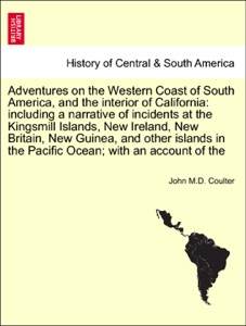 Adventures on the Western Coast of South America, and the interior of California: including a narrative of incidents at the Kingsmill Islands, New Ireland, New Britain, New Guinea, and other islands in the Pacific Ocean; with an account of the da John M.D. Coulter