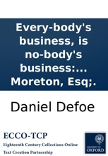 Every-body's business, is no-body's business: or, private abuses, publick grievances: exemplified in the pride, insolence, and exorbitant wages of our women-servants, footmen, &c. With a proposal for amendment of the same; ... By Andrew Moreton, Esq;.