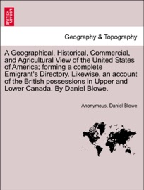 A Geographical Historical Commercial And Agricultural View Of The United States Of America Forming A Complete Emigrant S Directory Likewise An Account Of The British Possessions In Upper And Lower Canada By Daniel Blowe