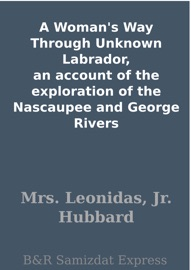 A Woman S Way Through Unknown Labrador An Account Of The Exploration Of The Nascaupee And George Rivers