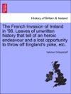 The French Invasion Of Ireland In 98 Leaves Of Unwritten History That Tell Of An Heroic Endeavour And A Lost Opportunity To Throw Off Englands Yoke Etc