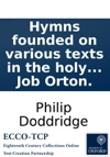 Hymns Founded On Various Texts In The Holy Scriptures By The Late Reverend Philip Doddridge DD Published From The Authors Manuscript By Job Orton