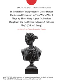 IN THE HABIT OF INDEPENDENCE: CROSS-BORDER POLITICS AND FEMINISM IN TWO WORLD WAR I PLAYS BY SISTER MARY AGNES (A PATRIOTS DAUGHTER, THE RED CROSS HELPERS: A PATRIOTIC PLAY) (CRITICAL ESSAY)