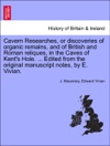Cavern Researches Or Discoveries Of Organic Remains And Of British And Roman Reliques In The Caves Of Kents Hole  Edited From The Original Manuscript Notes By E Vivian