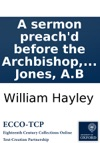 A Sermon Preachd Before The Archbishop Bishops And Clergy Of The Province Of Canterbury  At The Cathedral Church Of St Paul On  February 10 1700 By W Hayley  Done Into English From The Latin Original By W Jones AB