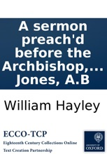 A sermon preach'd before the Archbishop, bishops, and clergy, of the province of Canterbury ... at the cathedral church of St. Paul, on ... February 10. 1700. By W. Hayley, ... Done into English from the Latin original, by W. Jones, A.B