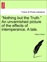 """""""Nothing but the Truth."""" An unvarnished picture of the effects of intemperance. A tale."""