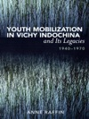 Youth Mobilization In Vichy Indochina And Its Legacies 1940 To 1970
