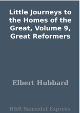 Little Journeys to the Homes of the Great, Volume 9, Great Reformers