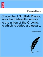 Chronicle Of Scottish Poetry; From The Thirteenth Century To The Union Of The Crowns: To Which Is Added A Glossary. VOLUME I