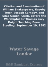 Citation and Examination of William Shakespeare, Euseby Treen, Joseph Carnaby, and Silas Gough, Clerk, Before the Worshipful Sir Thomas Lucy Knight Touching Deer-Steeling, September 19, 1582