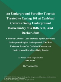AN UNDERGROUND PARADISE TOURISTS TREATED TO CAVING 101 AT CARLSBAD CAVERNS GOING UNDERGROUND BACKCOUNTRY OF A DIFFERENT, AND DARKER, SORT: CARLSBAD CAVERNS LESS-TRAVELED SPOTS OFFER RARE UNDERGROUND SIGHTS UNDERGROUND: THE LAST UNKNOWN REALM AT CARLSBAD C
