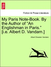 """My Paris Note-Book. By the Author of """"An Englishman in Paris."""" [i.e. Albert D. Vandam.]"""