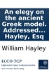 An Elegy On The Ancient Greek Model. Addressed To The Right Reverend Robert Lowth, Lord Bishop Of London. By William Hayley, Esq