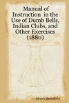Manual Of Instruction In The Use Of Dumb Bells Indian Clubs And Other Exercises 1880