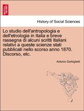 Lo studio dell'antropologia e dell'etnologia in Italia e breve rassegna di alcuni scritti Italiani relativi a queste scienze stati pubblicati nello scorso anno 1870. Discorso, etc.