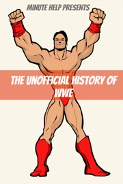 THE UNOFFICIAL HISTORY OF WORLD WRESTLING ENTERTAINMENT (WWE)