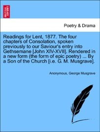 READINGS FOR LENT, 1877. THE FOUR CHAPTERS OF CONSOLATION, SPOKEN PREVIOUSLY TO OUR SAVIOURS ENTRY INTO GETHSEMANE [JOHN XIV-XVII]. RENDERED IN A NEW FORM (THE FORM OF EPIC POETRY) ... BY A SON OF THE CHURCH [I.E. G. M. MUSGRAVE].