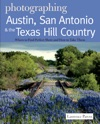 Photographing Austin San Antonio And The Texas Hill Country Where To Find Perfect Shots And How To Take Them The Photographers Guide