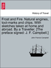 Frost And Fire. Natural Engines, Tool-marks And Chips. With Sketches Taken At Home And Abroad. By A Traveller. [The Preface Signed: J. F. Campbell.] Vol. II