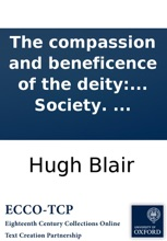 The compassion and beneficence of the deity: A sermon, preached before the Society incorporated by Royal Charter for the Benefit of the Sons of the Clergy of the Established Church of Scotland, ... May, 20. 1796. By Hugh Blair, ... To which is added, an