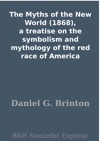 The Myths Of The New World 1868 A Treatise On The Symbolism And Mythology Of The Red Race Of America