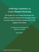 Achieving Consistency in Cross-Channel Marketing: The Promise of Cross-Channel Marketing is the Ability to Execute a Synchronized Campaign Which Uses One Channel to Promote Another (IFA'S 2011 Supplier Source Book)