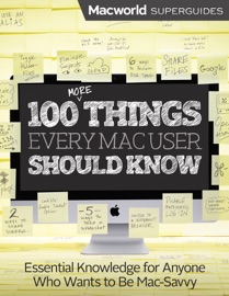 100 More Things Every Mac User Should Know - Macworld Editors