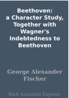 Beethoven A Character Study Together With Wagners Indebtedness To Beethoven