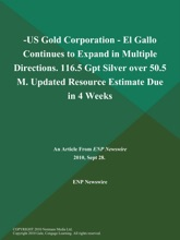 -Us Gold Corporation - El Gallo Continues To Expand In Multiple Directions. 116.5 Gpt Silver Over 50.5 M. Updated Resource Estimate Due In 4 Weeks