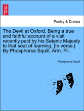 The Devil at Oxford. Being a true and faithful account of a visit recently paid by his Satanic Majesty to that seat of learning. [In verse.] By Phosphorus Squill, Arm. Fil.