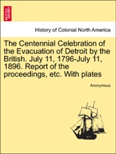 The Centennial Celebration of the Evacuation of Detroit by the British. July 11, 1796-July 11, 1896. Report of the proceedings, etc. With plates