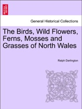 The Birds, Wild Flowers, Ferns, Mosses And Grasses Of North Wales