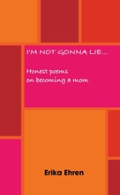 I'm Not Gonna Lie...  Honest Poems On Becoming A Mom
