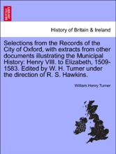 Selections from the Records of the City of Oxford, with extracts from other documents illustrating the Municipal History: Henry VIII. to Elizabeth, 1509-1583. Edited by W. H. Turner under the direction of R. S. Hawkins.
